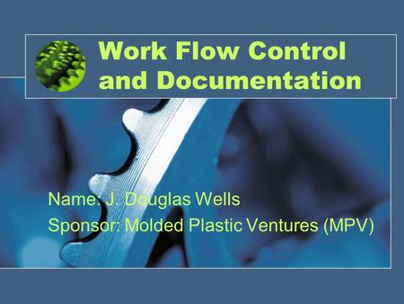Work Flow Control and Documentation Name: J. Douglas Wells Sponsor: Molded Plastic Ventures (MPV)