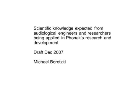 Scientific knowledge expected from audiological engineers and researchers being applied in Phonak's research and development Draft Dec 2007 Michael Boretzki.