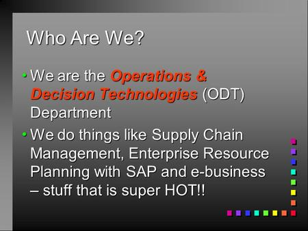 Who Are We?  We are the Operations & Decision Technologies (ODT) Department  We do things like Supply Chain Management, Enterprise Resource Planning.