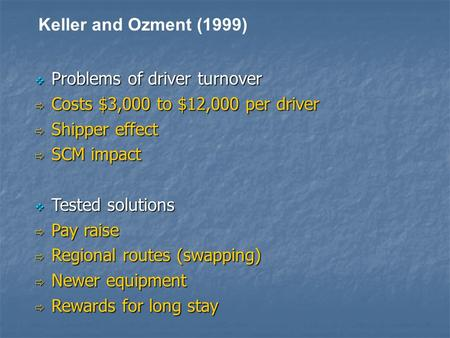 Keller and Ozment (1999)  Problems of driver turnover  Costs $3,000 to $12,000 per driver  Shipper effect  SCM impact  Tested solutions  Pay raise.