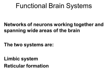 Functional Brain Systems Networks of neurons working together and spanning wide areas of the brain The two systems are: Limbic system Reticular formation.