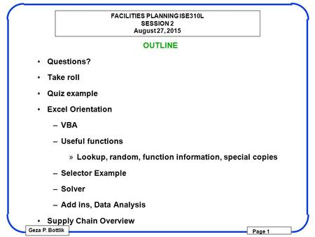 FACILITIES PLANNING ISE310L SESSION 2 August 27, 2015 Geza P. Bottlik Page 1 OUTLINE Questions? Take roll Quiz example Excel Orientation –VBA –Useful functions.