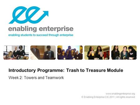 Week 2: Towers and Teamwork Introductory Programme: Trash to Treasure Module www.enablingenterprise.org © Enabling Enterprise CIC 2011 | All rights reserved.