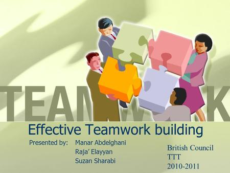 Effective Teamwork building Presented by:Manar Abdelghani Raja' Elayyan Suzan Sharabi British Council TTT 2010-2011.
