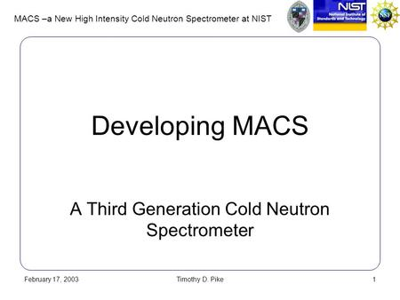 MACS –a New High Intensity Cold Neutron Spectrometer at NIST February 17, 2003Timothy D. Pike1 Developing MACS A Third Generation Cold Neutron Spectrometer.
