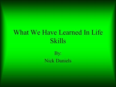 What We Have Learned In Life Skills By: Nick Daniels.