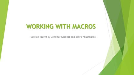 WORKING WITH MACROS Session Taught by Jennifer Garbett and Zahra Khushbakht.