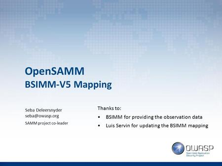 OpenSAMM BSIMM-V5 Mapping Seba Deleersnyder SAMM project co-leader Thanks to: BSIMM for providing the observation data Luis Servin for updating.