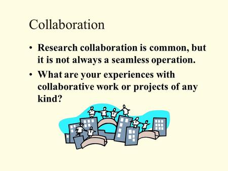 Collaboration Research collaboration is common, but it is not always a seamless operation. What are your experiences with collaborative work or projects.