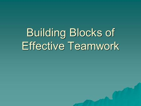 Building Blocks of Effective Teamwork. Building Blocks Purpose  Explore the stages of group development  Define the concept of team  Identify elements.