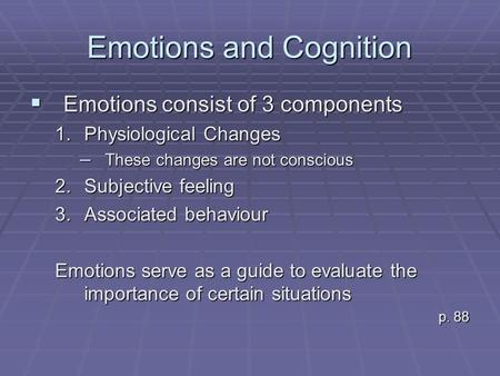 Emotions and Cognition  Emotions consist of 3 components 1.Physiological Changes – These changes are not conscious 2.Subjective feeling 3.Associated behaviour.