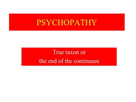 PSYCHOPATHY True taxon or the end of the continuum.