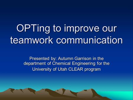 OPTing to improve our teamwork communication Presented by: Autumn Garrison in the department of Chemical Engineering for the University of Utah CLEAR program.