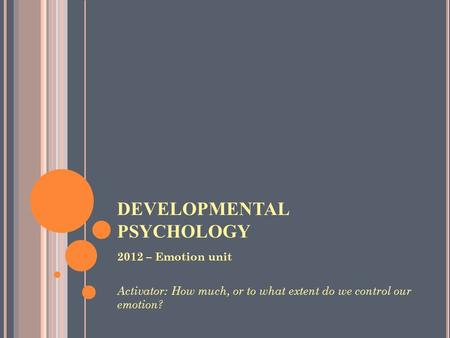 DEVELOPMENTAL PSYCHOLOGY 2012 – Emotion unit Activator: How much, or to what extent do we control our emotion?