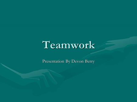 Teamwork Presentation By Devon Berry. What is a team? A team is more than just a group of people, it is a group of people with complementary skills who.