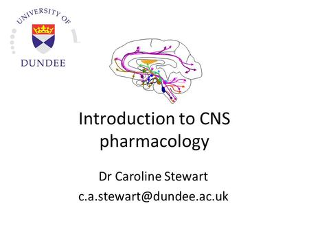 Introduction to CNS pharmacology Dr Caroline Stewart