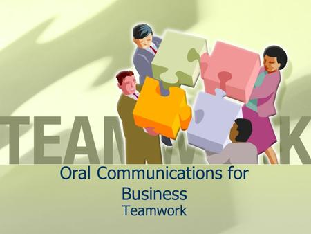Oral Communications for Business Teamwork. Give me your best definition of teamwork…