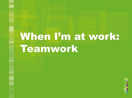 When I'm at work: Teamwork. Alan and his team What do you think are the good things about work teams? 2.