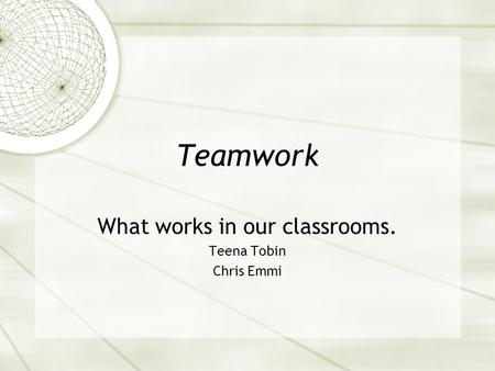 Teamwork What works in our classrooms. Teena Tobin Chris Emmi.