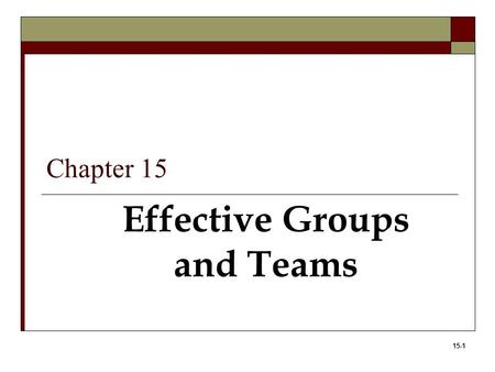 15-1 Effective Groups and Teams Chapter 15. 15-2 Learning Objectives 1. Define teams and the advantages and disadvantages of teams. 2. Identify the types.