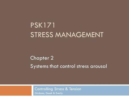 PSK171 STRESS MANAGEMENT Controlling Stress & Tension Girdano, Dusek & Everly Chapter 2 Systems that control stress arousal.