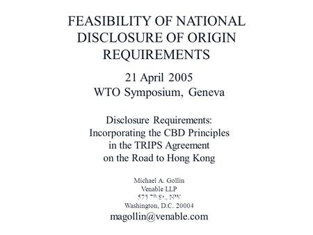 FEASIBILITY OF NATIONAL DISCLOSURE OF ORIGIN REQUIREMENTS 21 April 2005 WTO Symposium, Geneva Disclosure Requirements: Incorporating the CBD Principles.
