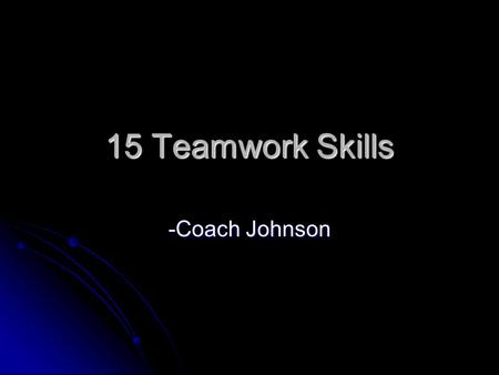 15 Teamwork Skills -Coach Johnson. Teamwork Trust- The ability to believe in those around you Trust- The ability to believe in those around you co-workers,