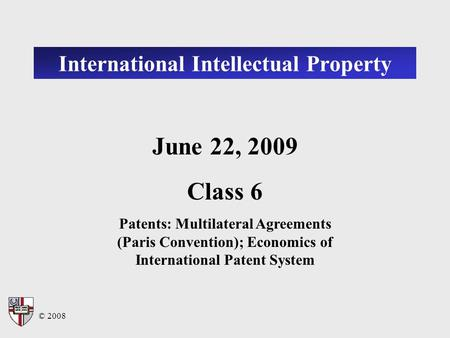 © 2008 International Intellectual Property June 22, 2009 Class 6 Patents: Multilateral Agreements (Paris Convention); Economics of International Patent.