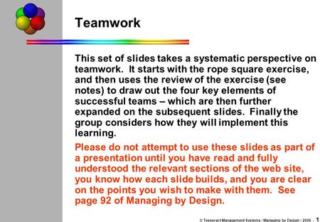 © Tesseract Management Systems / Managing by Design / 2006 - 1 Teamwork This set of slides takes a systematic perspective on teamwork. It starts with the.