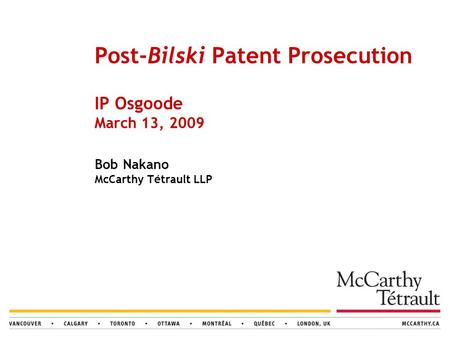 Post-Bilski Patent Prosecution IP Osgoode March 13, 2009 Bob Nakano McCarthy Tétrault LLP.