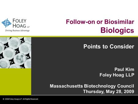 Follow-on or Biosimilar Biologic s Points to Consider Paul Kim Foley Hoag LLP Massachusetts Biotechnology Council Thursday, May 28, 2009 © 2008 Foley Hoag.