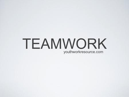 TEAMWORK youthworkresource.com. TEAMWORK What different examples of working in a team can you think of? youthworkresource.com.
