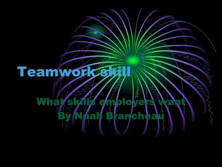 Teamwork skill What skills employers want By Noah Brancheau.