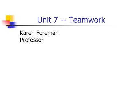 Unit 7 -- Teamwork Karen Foreman Professor. Groups and Teams What is a working group? What is a team?