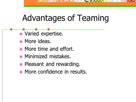 Advantages of Teaming Varied expertise. More ideas. More time and effort. Minimized mistakes. Pleasant and rewarding. More confidence in results.