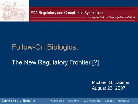 Follow-On Biologics: The New Regulatory Frontier [?] Michael S. Labson August 23, 2007.