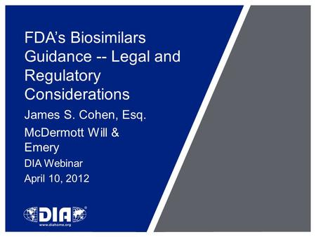 FDA's Biosimilars Guidance -- Legal and Regulatory Considerations James S. Cohen, Esq. McDermott Will & Emery DIA Webinar April 10, 2012.