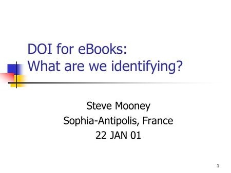 1 DOI for eBooks: What are we identifying? Steve Mooney Sophia-Antipolis, France 22 JAN 01.