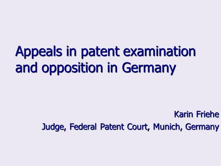 Appeals in patent examination and opposition in Germany Karin Friehe Judge, Federal Patent Court, Munich, Germany.