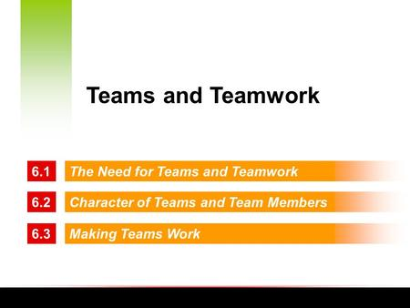 6.1The Need for Teams and Teamwork 6.2Character of Teams and Team Members 6.3Making Teams Work Teams and Teamwork.