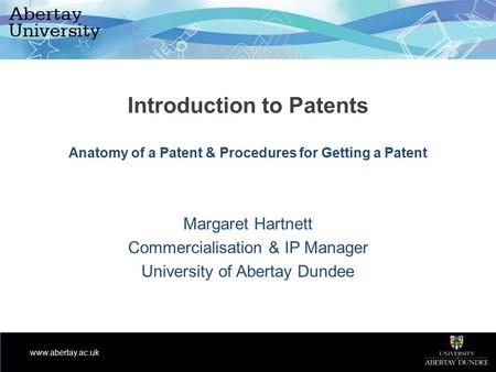 Www.abertay.ac.uk Introduction to Patents Anatomy of a Patent & Procedures for Getting a Patent Margaret Hartnett Commercialisation & IP Manager University.