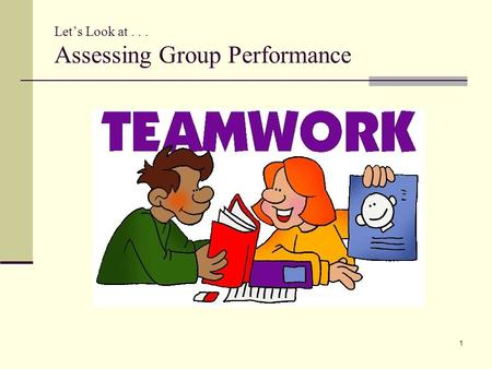 "Let's Look at... Assessing Group Performance 1. Performance Groups Material for this section largely adapted from: ""Assessing group work"" © Copyright."