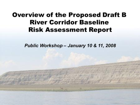 Overview of the Proposed Draft B River Corridor Baseline Risk Assessment Report Public Workshop – January 10 & 11, 2008.