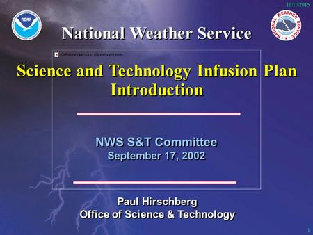 1 10/17/2015 NWS S&T Committee September 17, 2002 NWS S&T Committee September 17, 2002 Paul Hirschberg Office of Science & Technology Paul Hirschberg Office.