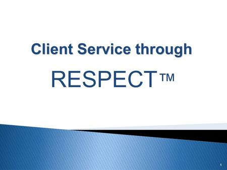 1 Client Service through RESPECT ™.  RESPECT  Respond quickly to client needs R = Respond.