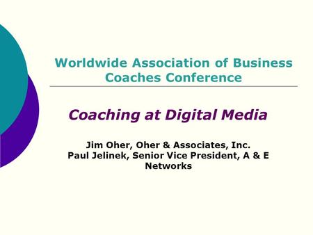 Worldwide Association of Business Coaches Conference Coaching at Digital Media Jim Oher, Oher & Associates, Inc. Paul Jelinek, Senior Vice President, A.