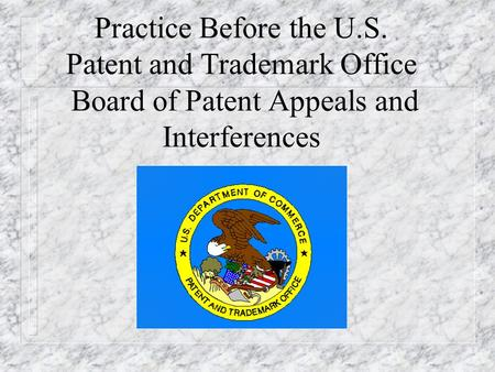 Practice Before the U.S. Patent and Trademark Office Board of Patent Appeals and Interferences.