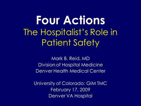 Four Actions The Hospitalist's Role in Patient Safety Mark B. Reid, MD Division of Hospital Medicine Denver Health Medical Center University of Colorado: