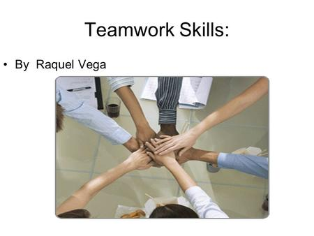 Teamwork Skills: By Raquel Vega. Actively Participate in a group When you get put in a group with people you don't want to work with just participate.