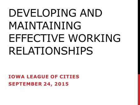 DEVELOPING AND MAINTAINING EFFECTIVE WORKING RELATIONSHIPS IOWA LEAGUE OF CITIES SEPTEMBER 24, 2015.